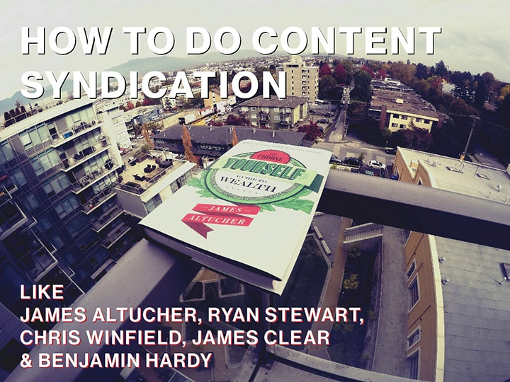 How to do Content Syndication Like James Altucher, Ryan Stewart, James Clear etc…